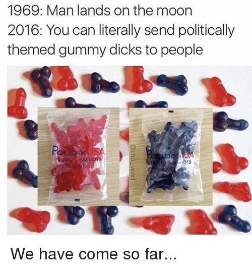 gummi: 1969: Man lands on the moon  2016: You can literally send politically  themed gummy dicks to people We have come so far...