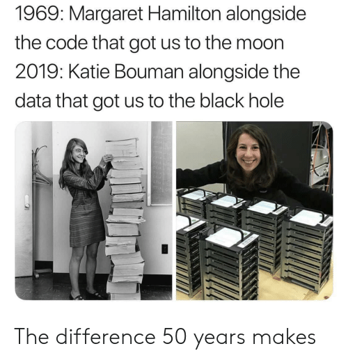 Margaret: 1969: Margaret Hamilton alongside  the code that got us to the moon  2019: Katie Bouman alongside the  data that got us to the black hole The difference 50 years makes