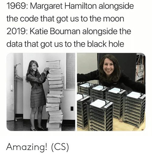 Margaret: 1969: Margaret Hamilton alongside  the code that got us to the moon  2019: Katie Bouman alongside the  data that got us to the black hole Amazing! (CS)