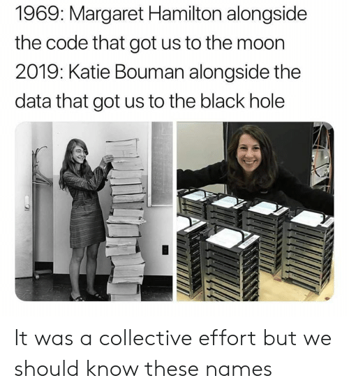 Memes, Black, and Moon: 1969: Margaret Hamilton alongside  the code that got us to the moon  2019: Katie Bouman alongside the  data that got us to the black hole It was a collective effort but we should know these names