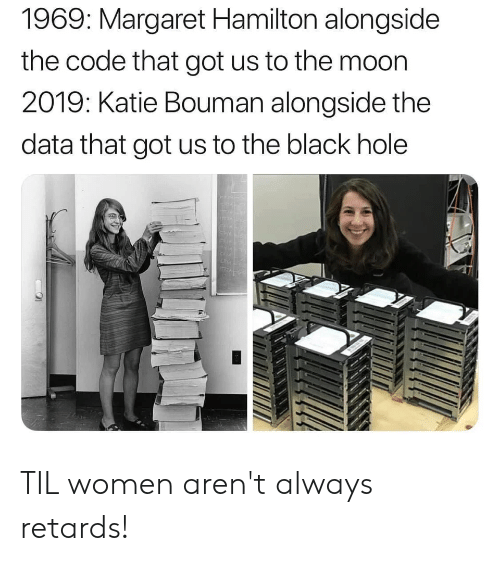 Black, Moon, and Women: 1969: Margaret Hamilton alongside  the code that got us to the moon  2019: Katie Bouman alongside the  data that got us to the black hole TIL women aren't always retards!