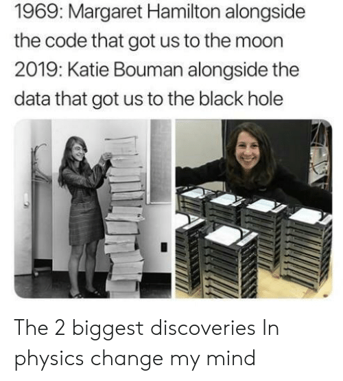 Margaret: 1969: Margaret Hamilton alongside  the code that got us to the moon  2019: Katie Bouman alongside the  data that got us to the black hole The 2 biggest discoveries In physics change my mind