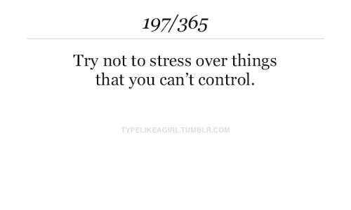 Try Not: 197/365  Try not to stress over things  that you can't control.  TYPELIKEAGIRL.TUMBLR.COM