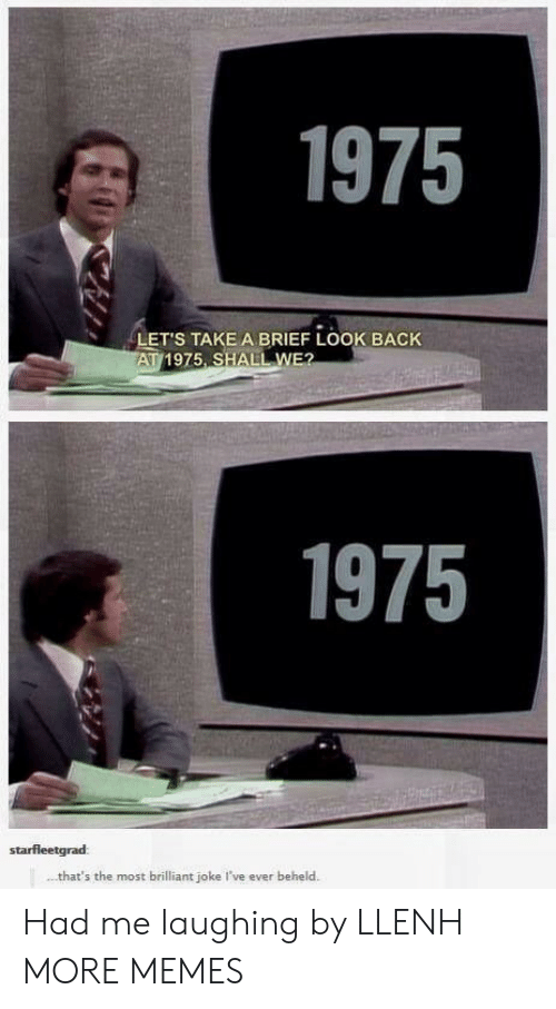 brief: 1975  LET'S TAKE A BRIEF LOOK BACK  AT 1975 SHALL WE?  1975  starfleetgrad:  that's the most brilliant joke I've ever beheld Had me laughing by LLENH MORE MEMES