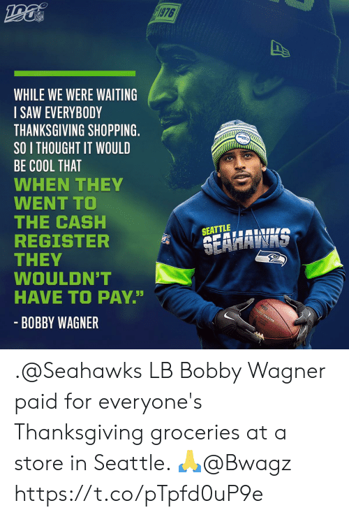 "Register: 1976  NFL  WHILE WE WERE WAITING  SAW EVERYBODY  THANKSGIVING SHOPPING.  SO I THOUGHT IT WOULD  BE COOL THAT  WHEN THEY  WENT TO  THE CASH  REGISTER  THEY  WOULDN'T  HAVE TO PAY""  SEATTLE  SEAHAWAS  - BOBBY WAGNER .@Seahawks LB Bobby Wagner paid for everyone's Thanksgiving groceries at a store in Seattle. 🙏@Bwagz https://t.co/pTpfd0uP9e"