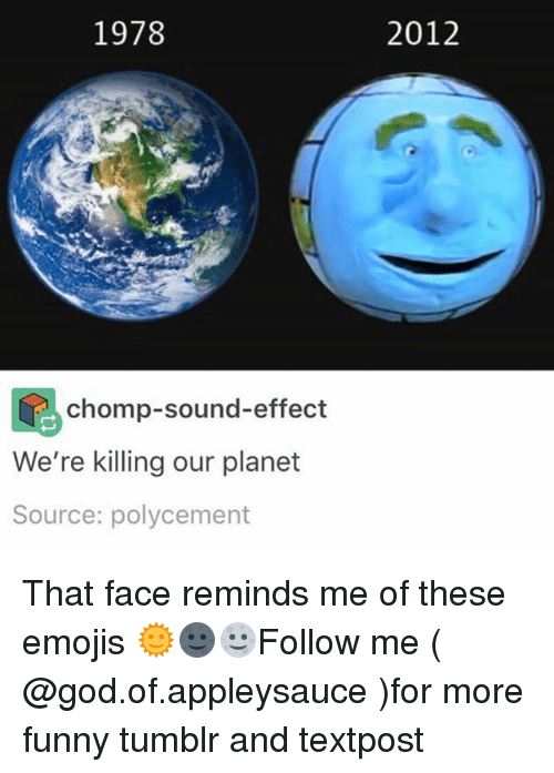 sound effect: 1978  2012  chomp-sound-effect  We're killing our planet  Source: polycement That face reminds me of these emojis 🌞🌚🌝Follow me ( @god.of.appleysauce )for more funny tumblr and textpost