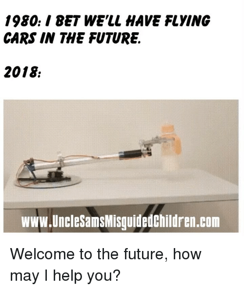 Cars, Future, and Memes: 1980./ BET WE'LL HAVE FLYING  CARS IN THE FUTURE.  2018  www.UncleSamsMisguidedChildren.com Welcome to the future, how may I help you?