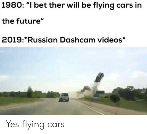 """Flying: 1980: """"I bet ther will be flying cars in  the future""""  2019: Russian Dashcam videos* Yes flying cars"""