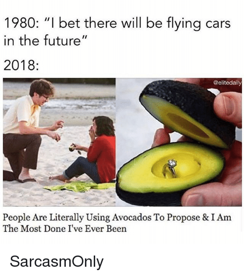 """Cars, Funny, and Future: 1980: """"I bet there will be flying cars  in the future""""  2018  @elitedaily  People Are Literally Using Avocados To Propose &IAm  The Most Done I've Ever Been SarcasmOnly"""