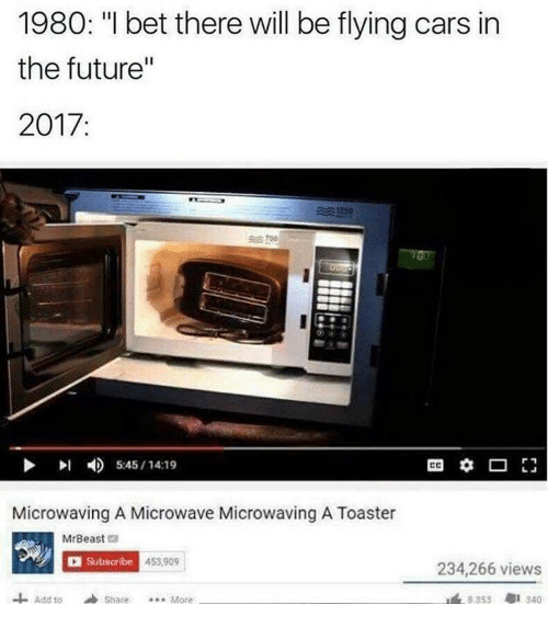 """Cars, Future, and I Bet: 1980: """"I bet there will be flying cars in  the future""""  2017:  川  4)  5:45 / 14:19  Microwaving A Microwave Microwaving A Toaster  MrBeast e  Subscribe  453.909  234,266 views  Add toShare..More  8353  1 340"""