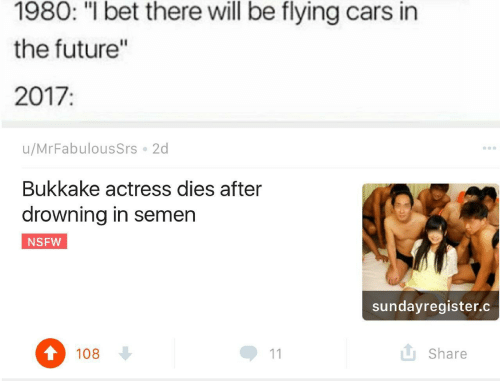 """Cars, Future, and I Bet: 1980: """"I bet there will be flying cars in  the future'""""  2017:  u/MrFabulousSrs 2d  Bukkake actress dies after  drowning in semen  NSFW  sundayregister.c  108  L Share"""