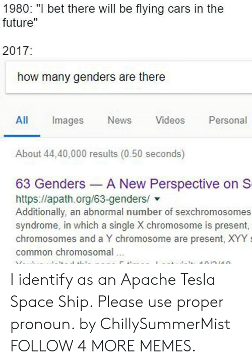 """apache: 1980: """"I bet there will be flying cars in the  future""""  2017:  how many genders are there  Personal  All  Images  News  Videos  About 44,40,000 results (0.50 seconds)  63 Genders A New Perspective on S  https://apath.org/63-genders/  Additionally, an abnormal number of sexchromosomes  syndrome, in which a single X chromosome is present,  chromosomes and a Y chromosome are present, XYY  common chromosomal  10/n110 I identify as an Apache Tesla Space Ship. Please use proper pronoun. by ChillySummerMist FOLLOW 4 MORE MEMES."""
