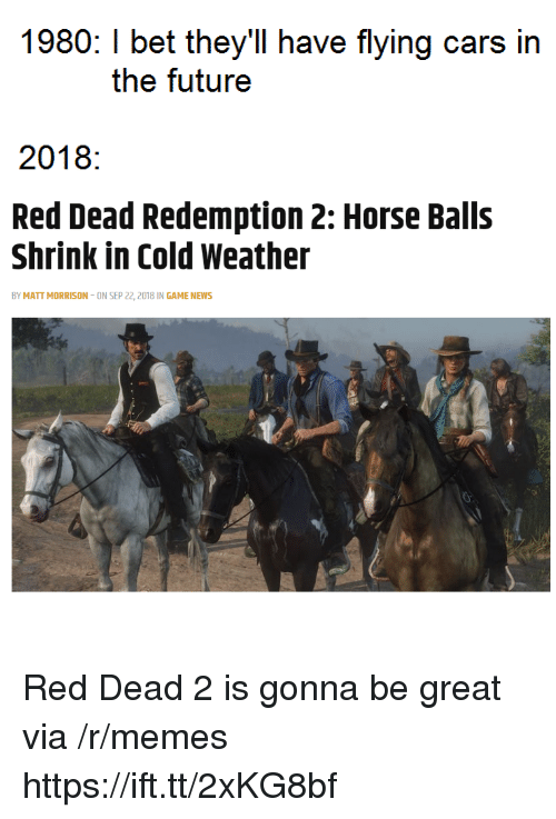 Cold Weather: 1980: I bet they'll have flying cars in  the futuree  2018:  Red Dead Redemption 2: Horse Balls  Shrink in Cold Weather  BY MATT MORRISON-ON SEP 22, 2018 IN GAME NEWS Red Dead 2 is gonna be great via /r/memes https://ift.tt/2xKG8bf