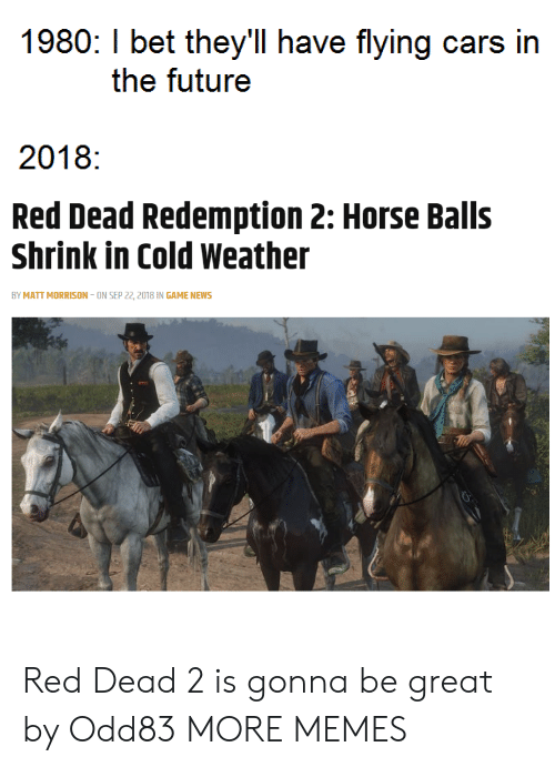 Cold Weather: 1980: I bet they'll have flying cars in  the futuree  2018:  Red Dead Redemption 2: Horse Balls  Shrink in Cold Weather  BY MATT MORRISON-ON SEP 22, 2018 IN GAME NEWS Red Dead 2 is gonna be great by Odd83 MORE MEMES