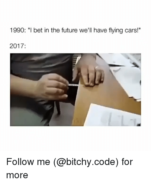 """Cars, Future, and I Bet: 1990: """"I bet in the future we'll have flying cars!""""  2017: Follow me (@bitchy.code) for more"""