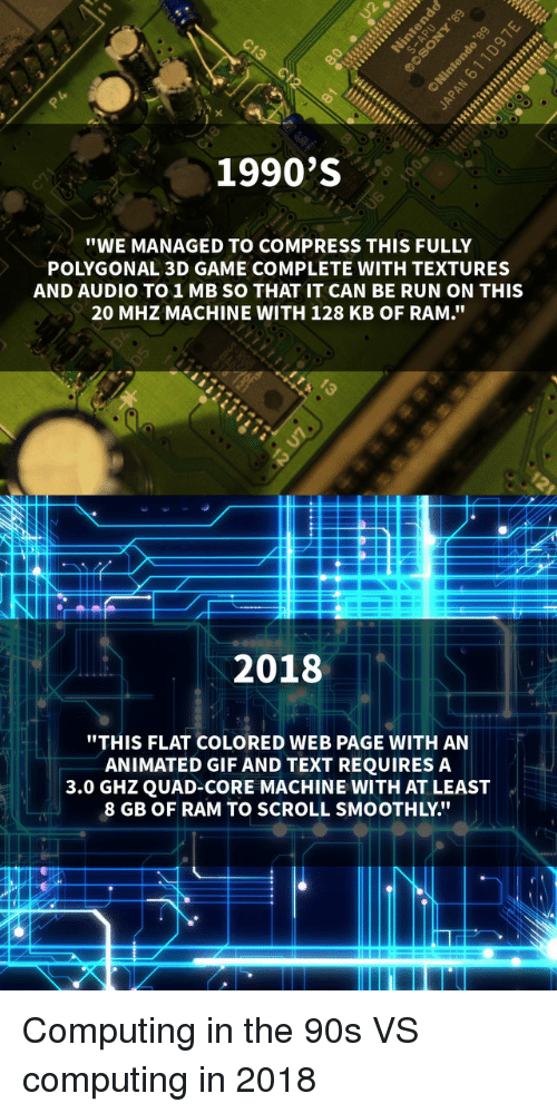 """Compress: 1990'S  """"WE MANAGED TO COMPRESS THIS FULLY  POLYGONAL 3D GAME COMPLETE WITH TEXTURES  AND AUDIO TO1MB SO THAT IT CAN BE RUN ON THIS  20 MHZ MACHINE WITH 128 KB OF RAM.""""  2018  """"THIS FLAT COLORED WEB PAGE WITH AN  ANIMATED GIF AND TEXT REQUIRES A  3.0 GHZQUAD-CORE MACHINE WITH AT LEAST  8 GB OF RAM TO SCROLL SMOOTHLY."""" Computing in the 90s VS computing in 2018"""