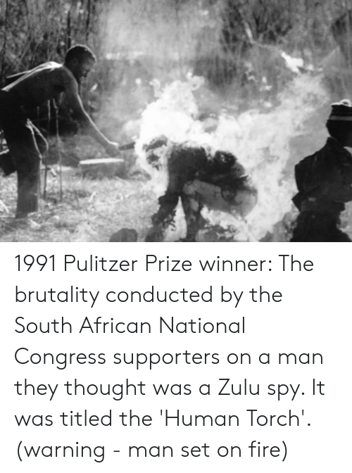 Fire, Zulu, and Thought: 1991 Pulitzer Prize winner: The brutality conducted by the South African National Congress supporters on a man they thought was a Zulu spy. It was titled the 'Human Torch'. (warning - man set on fire)