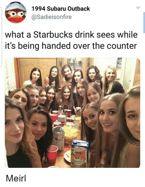 Starbucks, Outback, and MeIRL: 1994 Subaru Outback  @Sadieisonfire  what a Starbucks drink sees while  it's being handed over the counter Meirl