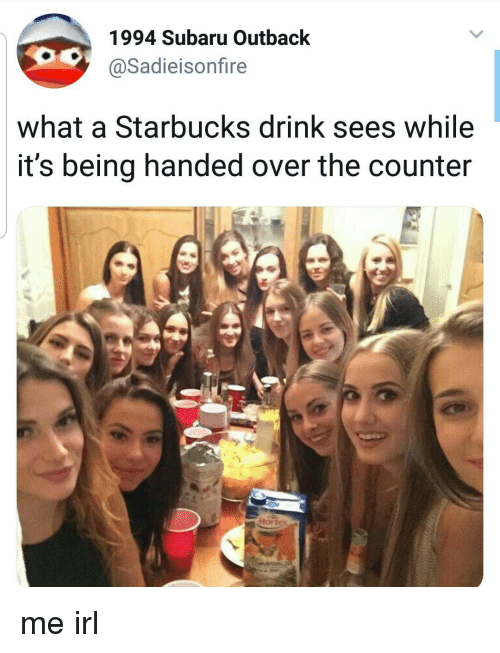 Starbucks, Outback, and Irl: 1994 Subaru Outback  @Sadieisonfire  what a Starbucks drink sees while  it's being handed over the counter  ortex me irl