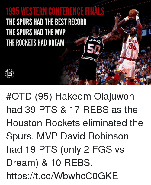 Western Conference Finals: 1995 WESTERN CONFERENCE FINALS  THE SPURS HAD THE BEST RECORD  THE SPURS HAD THE MVP  THE ROCKETS HAD DREAM  OCKETS  R0  CS #OTD (95) Hakeem Olajuwon had 39 PTS  & 17 REBS as the Houston Rockets eliminated the Spurs.   MVP David Robinson had 19 PTS (only 2 FGS vs Dream) & 10 REBS. https://t.co/WbwhcC0GKE
