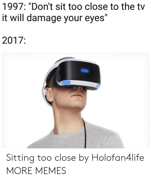 "Closeness: 1997: ""Don't sit too close to the tv  it will damage your eyes""  2017: Sitting too close by Holofan4life MORE MEMES"