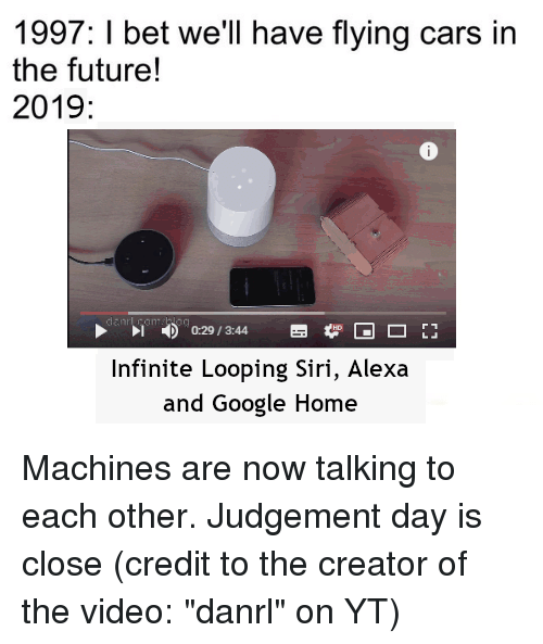 1997 I Bet Well Have Flying Cars In The Future 2019 029344 Infinite Looping Siri Alexa And Google Home Cars Meme On Astrologymemes Com