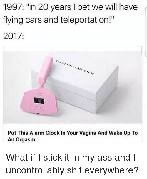 "orgasming: 1997: ""in 20 years I bet we will have  flying cars and teleportation!""  2017  Put This Alarm Clock In Your Vagina And Wake Up To  An orgasm... What if I stick it in my ass and I uncontrollably shit everywhere?"