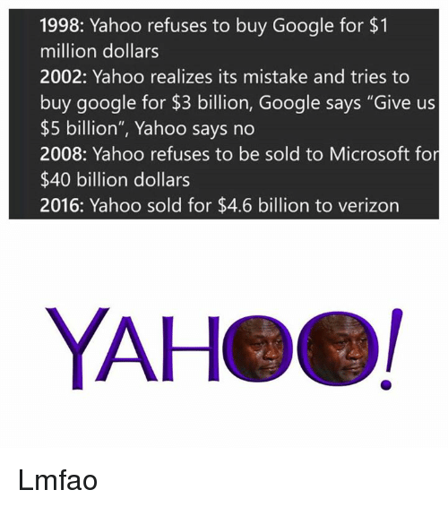 "Gøogle: 1998: Yahoo refuses to buy Google for $1  million dollars  2002: Yahoo realizes its mistake and tries to  buy google for $3 billion, Google says ""Give us  $5 billion"", Yahoo says no  2008: Yahoo refuses to be sold to Microsoft for  $40 billion dollars  2016: Yahoo sold for $4.6 billion to verizon  YAHeel Lmfao"