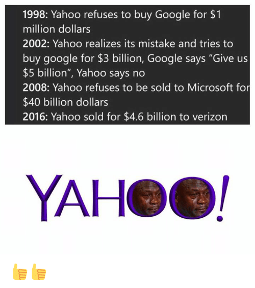 "Gøogle: 1998: Yahoo refuses to buy Google for $1  million dollars  2002: Yahoo realizes its mistake and tries to  buy google for $3 billion, Google says ""Give us  $5 billion"", Yahoo says no  2008: Yahoo refuses to be sold to Microsoft for  $40 billion dollars  2016: Yahoo sold for $4.6 billion to verizon  YAHeel 👍👍"