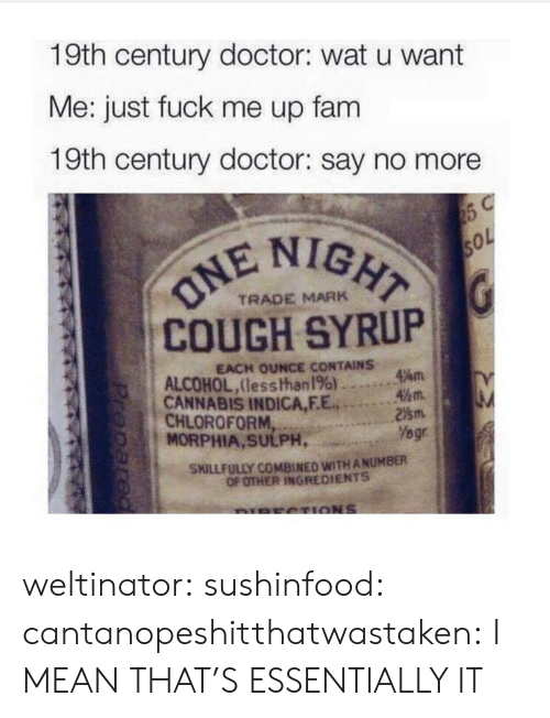 Say No More: 19th century doctor: wat u want  Me: just fuck me up fam  19th century doctor: say no more  IGHT  COUGH SYRUP  CANNABIS INDICA,F.E.2m  TRADE MARK  EACH OUNCE CONTAINS  ALCOHOL,lesshhan 196) ..。.Am  45m.  CHLOROFORM  MORPHIA, SULPH,  Yegr  SKILLFULLY COMBINED WITH ANUMBER  OF OTHER INGREDIENTS weltinator: sushinfood:  cantanopeshitthatwastaken:  I MEAN THAT'S ESSENTIALLY IT
