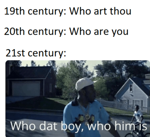 dat: 19th century: Who art thou  20th century: Who are you  21st century:  Who dat boy, who him is