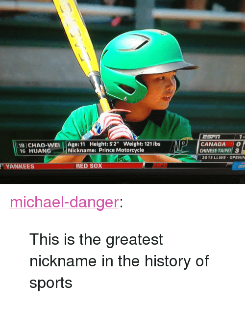 """Chao: 1B CHAO-WEI Age: 11 Height: 5'2"""" Weight: 121 lbs  16 HUANG Nickname: Prince Motorcycle  CANADA  CHINESE TAIPEI 3  2013 LLWS-OPENIN  TYAN KEES  RED SOX <p><a class=""""tumblr_blog"""" href=""""http://michael-danger.tumblr.com/post/58433888076/this-is-the-greatest-nickname-in-the-history-of"""" target=""""_blank"""">michael-danger</a>:</p> <blockquote> <p>This is the greatest nickname in the history of sports</p> </blockquote>"""