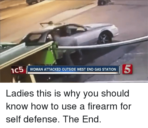 Memes, Gas Station, and How To: 1C5 WOMAN ATTACKED OUTSIDE WEST END GAS STATION Ladies this is why you should know how to use a firearm for self defense. The End.