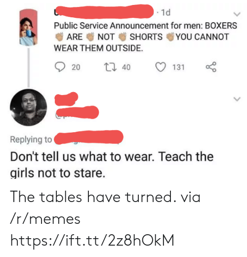 The Tables Have Turned: . 1d  Public Service Announcement for men: BOXERS  ARE NOT SHORTS YOU CANNOT  WEAR THEM OUTSIDE.  20  40  131  Replying to  Don't tell us what to wear. Teach the  girls not to stare. The tables have turned. via /r/memes https://ift.tt/2z8hOkM