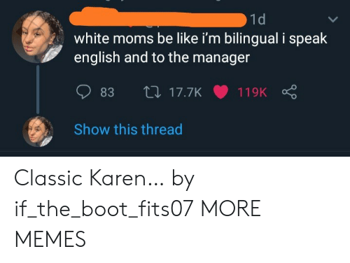 Be Like, Dank, and Memes: 1d  white moms be like i'm bilingual i speak  english and to the manager  L17.7K  83  119K  Show this thread Classic Karen… by if_the_boot_fits07 MORE MEMES