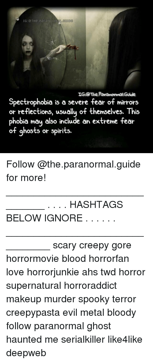 ahs: 1G:@ THe.parangrms  IG The PaanomalGuide  Spectrophobia is a severe fear of mirrors  or reflections, usuallu of themselves. This  phobia may also include an extreme fear  of ghosts or spirits Follow @the.paranormal.guide for more! ________________________________ . . . . HASHTAGS BELOW IGNORE . . . . . . _________________________________ scary creepy gore horrormovie blood horrorfan love horrorjunkie ahs twd horror supernatural horroraddict makeup murder spooky terror creepypasta evil metal bloody follow paranormal ghost haunted me serialkiller like4like deepweb