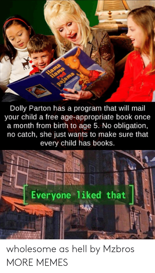 Books, Dank, and Memes: 1Hama  1lama  red  द२ा  pajama  See  Dolly Parton has a program that will mail  your child a free age-appropriate book once  a month from birth to age 5. No obligation,  no catch, she just wants to make sure that  every child has books.  Everyone liked that wholesome as hell by Mzbros MORE MEMES