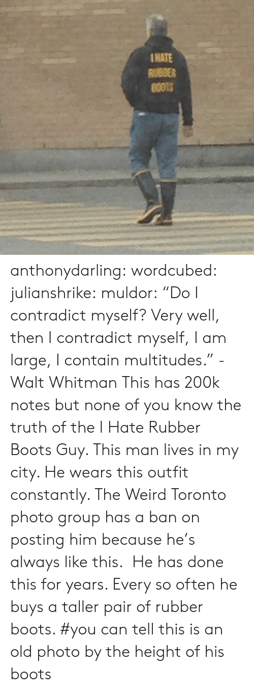 "Target, Tumblr, and Weird: 1HATE  RUBBER anthonydarling: wordcubed:  julianshrike:  muldor:  ""Do I contradict myself? Very well, then I contradict myself, I am large, I contain multitudes."" -Walt Whitman  This has 200k notes but none of you know the truth of the I Hate Rubber Boots Guy. This man lives in my city. He wears this outfit constantly. The Weird Toronto photo group has a ban on posting him because he's always like this.  He has done this for years. Every so often he buys a taller pair of rubber boots.    #you can tell this is an old photo by the height of his boots"