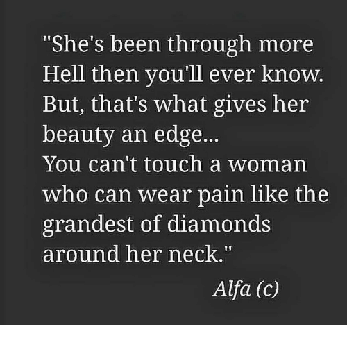 """alfa: 1I  """"She's been through more  Hell then you'll ever know  But, that's what gives her  beauty an edge.  You can't touch a woman  who can wear pain like the  grandest of diamonds  around her neck.  Alfa (c)"""