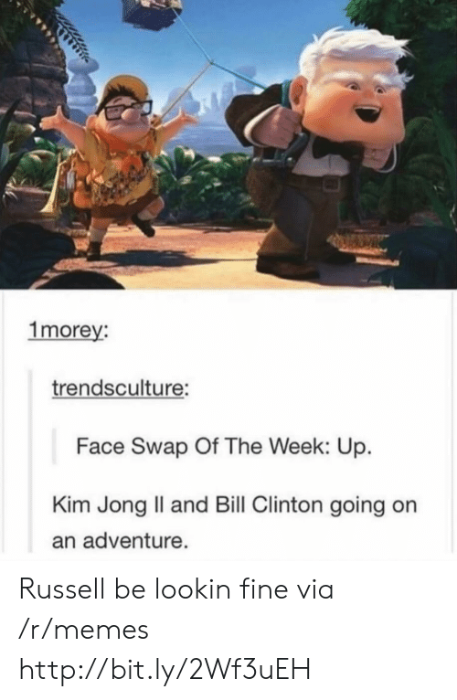 Kim Jong-il: 1morey:  trendsculture:  Face Swap Of The Week: Up.  Kim Jong Il and Bill Clinton going on  an adventure. Russell be lookin fine via /r/memes http://bit.ly/2Wf3uEH