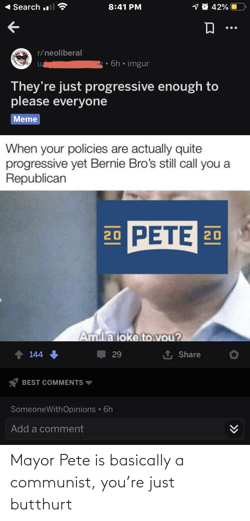 a republican: 1O 42%  Search l  8:41 PM  r/neoliberal  · 6h • imgur  They're just progressive enough to  please everyone  Meme  When your policies are actually quite  progressive yet Bernie Bro's still call you a  Republican  20 PETE 20  Amilaioke to vou?  1 Share  144  29  BEST COMMENTS  SomeoneWithOpinions • 6h  Add a comment  >> Mayor Pete is basically a communist, you're just butthurt