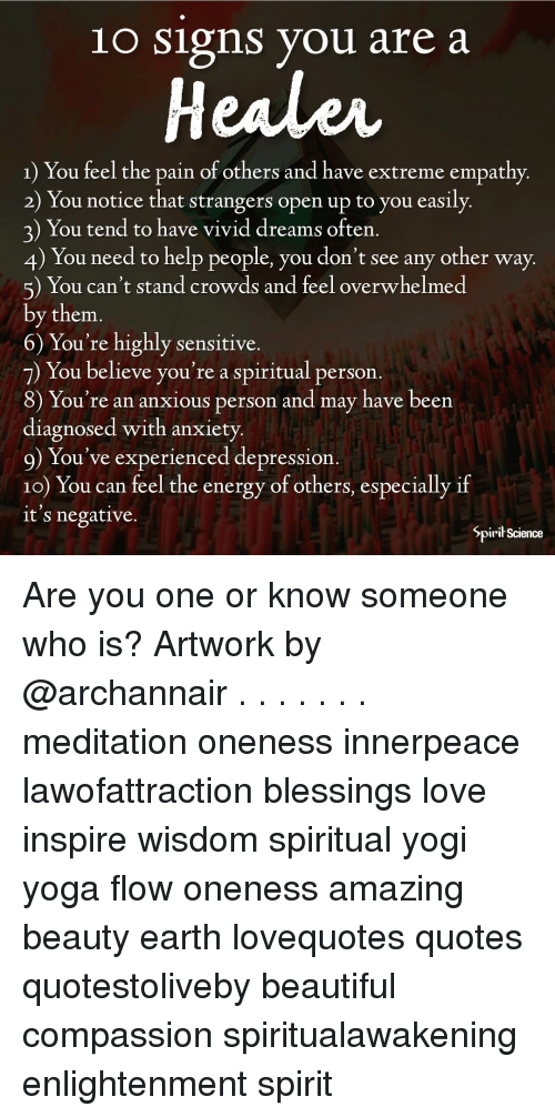 Beautiful, Energy, and Love: 1o Signs you are a  Heales  1) You feel the pain of others and have extreme empathy  2) You notice that strangers open up to you easily.  3) You tend to have vivid dreams often  4) You need to help people, you don't see any other way  5) You can't stand crowds and feel overwhelmed  by them.  6) You're highly sensitive.  7) You believe you're a spiritual person.  8) You're an anxious person and may have been  diagnosed with anxiety  9) You've experienced depression  10) You can feel the energy of others, especially if  it s negative.  Spirit Science Are you one or know someone who is? Artwork by @archannair . . . . . . . meditation oneness innerpeace lawofattraction blessings love inspire wisdom spiritual yogi yoga flow oneness amazing beauty earth lovequotes quotes quotestoliveby beautiful compassion spiritualawakening enlightenment spirit