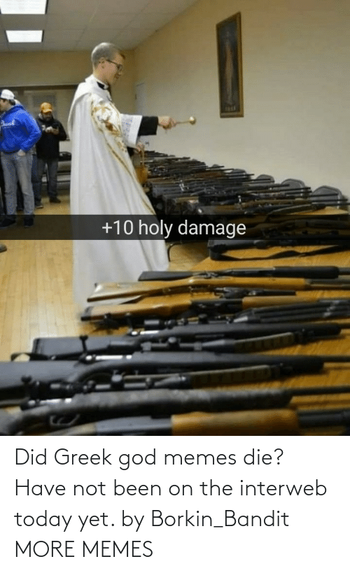 interweb: 1R1  +10 holy damage Did Greek god memes die? Have not been on the interweb today yet. by Borkin_Bandit MORE MEMES