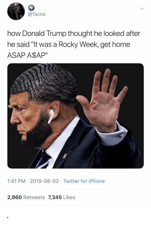 "Donald Trump: @1scox  how Donald Trump thought he looked after  he said ""It was a Rocky Week, get home  ASAP A$AP""  1:41 PM 2019-08-02 Twitter for iPhone  2,860 Retweets 7,345 Likes ."