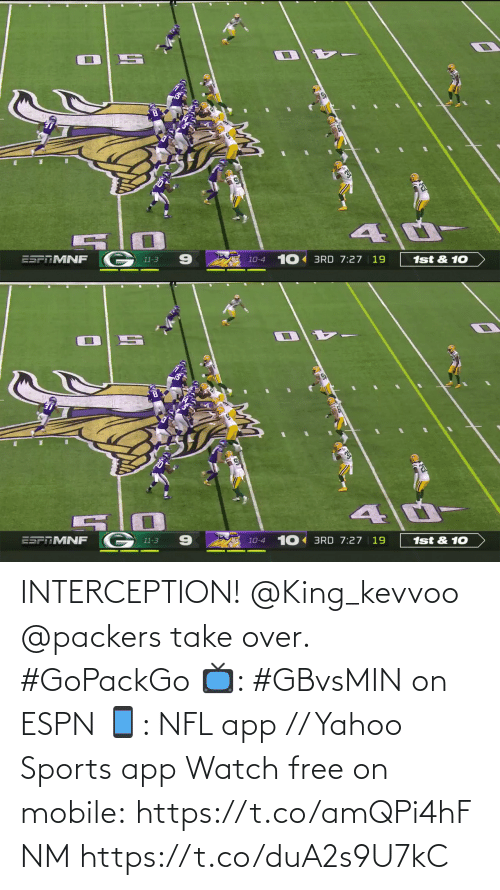 10 4: 1st & 10  10-4 10 BRD 7:27 | 19  ESPAMNF  11-3   10 BRD 7:27 | 19  ESFTMNF  1st & 10  10-4  11-3 INTERCEPTION! @King_kevvoo  @packers take over. #GoPackGo  📺: #GBvsMIN on ESPN 📱: NFL app // Yahoo Sports app Watch free on mobile: https://t.co/amQPi4hFNM https://t.co/duA2s9U7kC