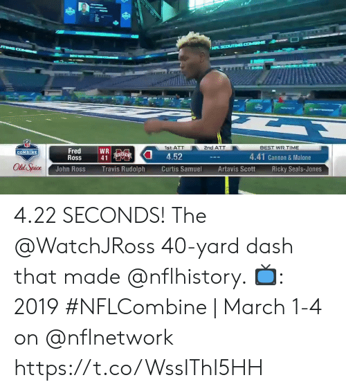 Memes, Best, and Time: 1st ATT  nd ATT  BEST WR TIME  Fred  Ross  WR  41  COMBINE  4.52  4.41 Cannon & Malone  Old Spice  John Ross  Travis Rudolph  Curtis Samuel  Artavis ScottRicky Seals-Jones 4.22 SECONDS!  The @WatchJRoss 40-yard dash that made @nflhistory.   📺: 2019 #NFLCombine | March 1-4 on @nflnetwork https://t.co/WssIThI5HH