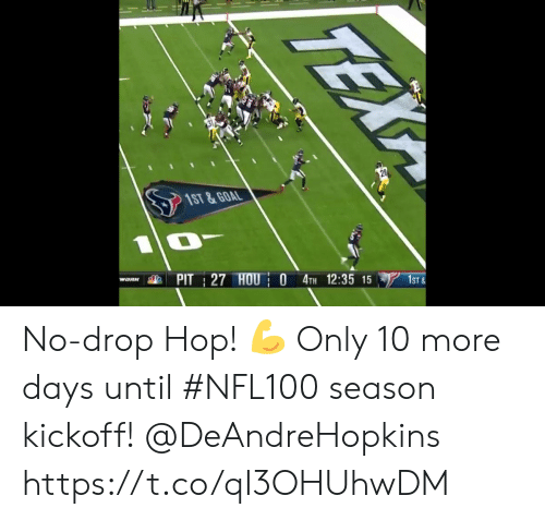 kickoff: 1ST &GOAL  PIT 27 HOU O 4TH 12:35 15  WORK  1ST&  TEX No-drop Hop! ? Only 10 more days until #NFL100 season kickoff!  @DeAndreHopkins https://t.co/qI3OHUhwDM