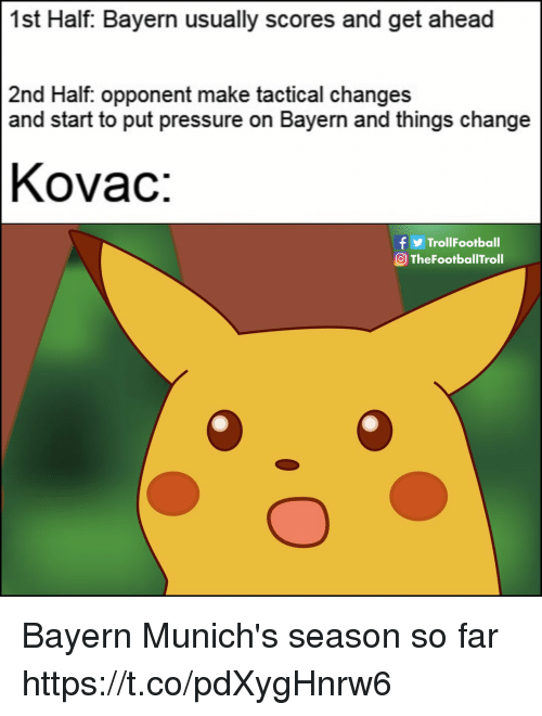 Tactical: 1st Half: Bayern usually scores and get ahead  2nd Half. opponent make tactical changes  and start to put pressure on Bayern and things change  Kovac:  f y  OTheFootballTroll  TrollFootball Bayern Munich's season so far https://t.co/pdXygHnrw6