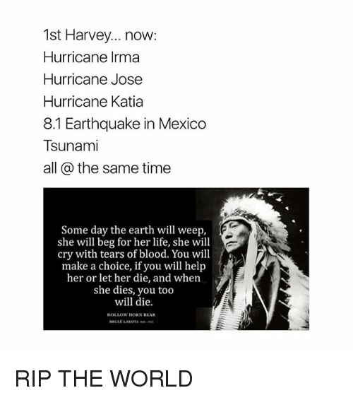 bearings: 1st Harvey... now:  Hurricane Irma  Hurricane Jose  Hurricane Katia  8.1 Earthquake in Mexico  Tsunami  all @ the same time  Some day the earth will weep,  she will beg for her life, she will  cry with tears of blood. You will  make a choice, if you will help  her or let her die, and when  she dies, you too  will die.  HOLLOW HORN BEAR  BRULE LAKOTA RIP THE WORLD