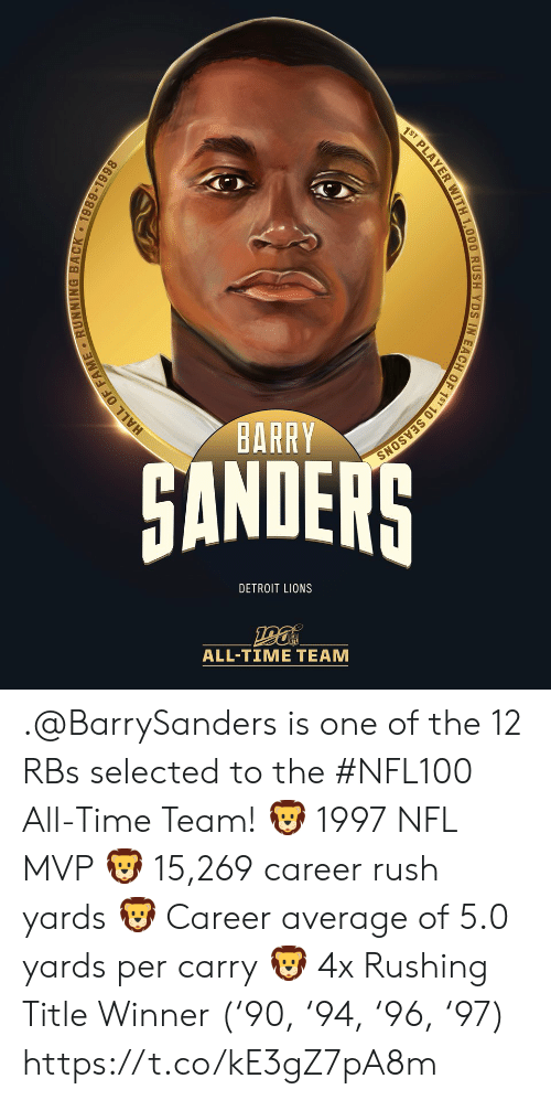 Detroit, Detroit Lions, and Memes: 1ST PLAYER WITH 1,000 RUSH YDS IN EACH OF 1ST 10 SEASONS  BARRY  HANDERS  DETROIT LIONS  ALL-TIME TEAM  HALL OF FAME RUNNING BACK 1989-1998 .@BarrySanders is one of the 12 RBs selected to the #NFL100 All-Time Team!  🦁 1997 NFL MVP 🦁 15,269 career rush yards 🦁 Career average of 5.0 yards per carry 🦁 4x Rushing Title Winner ('90, '94, '96, '97) https://t.co/kE3gZ7pA8m